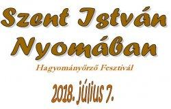 SZENT ISTVÁN NYOMÁBAN HAGYOMÁNYŐRZŐ FESZTIVÁL 2018.07.07.